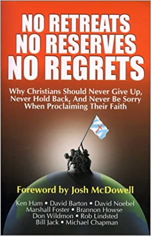 No Retreats, No Reserves, No Regrets: Why Christians Should Never Give Up, Never Hold Back, and Never Be Sorry for Proclaiming Their Faith