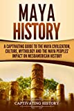 Maya History: A Captivating Guide to the Maya Civilization, Culture, Mythology, and the Maya Peoples' Impact on Mesoamerican History