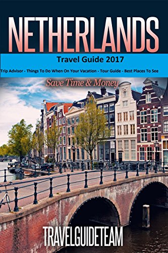 Netherlands Travel Guide Tips & Advice For Long Vacations or Short Trips - Trip to Relax & Discover Holland, Food, Drink, Restaurants, Bars,Night life, ... Save Time & Money (Europe Travel  Book 9)
