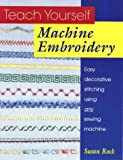 Teach Yourself Machine Embroidery: Easy Decorative Stitching Using Any Sewing Machine