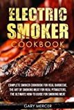 Electric Smoker Cookbook: Complete Smoker Cookbook For Real Barbecue,...