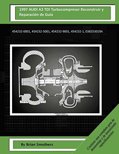 Descargar Libro 1997 Audi A3 Tdi Turbocompresor Reconstruir Y Reparación De Guía: 454232-0001, 454232-5001, 454232-9001, 454232-1, 038253019a Brian Smothers