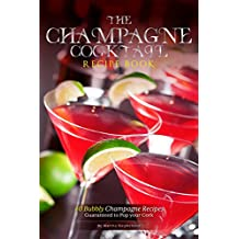 The Champagne Cocktail Recipe Book: 40 Bubbly Champagne Recipes – Guaranteed to Pop your Cork