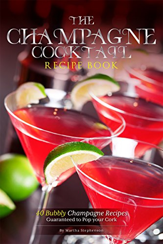 The Champagne Cocktail Recipe Book: 40 Bubbly Champagne Recipes – Guaranteed to Pop your Cork by Martha Stephenson