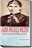 LAURA INGALLS WILDER: A PIONEER GIRL'S WORLD VIEW: Selected Newspaper Columns on American Life, Women's Suffrage, World War I, Immigration and more (Little House on the Prairie Series)