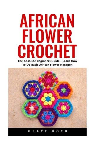 African Flower Crochet: The Absolute Beginners Guide  Learn How To Do Basic African Flower Hexagon Crochet Stitches Crochet Patterns African Flower Crochet
