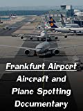 Frankfurt Airport - Aircraft and Plane Spotting Documentary