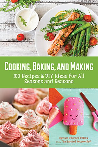 Cooking, Baking, and Making: 100 Recipes and DIY Ideas for All Seasons and Reasons by [O'Hara, Cynthia]