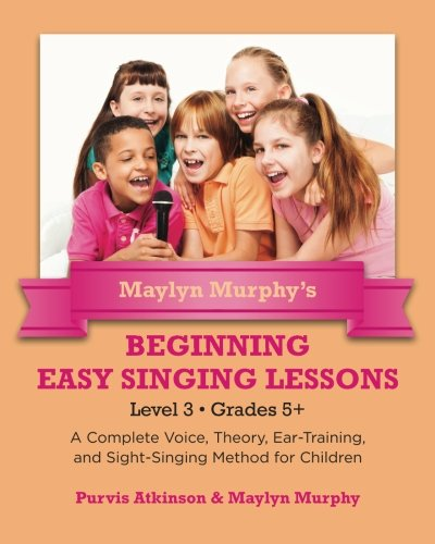 Read Online Maylyn Murphy's Beginning Easy Singing Lessons Level 3 Grades 5+: A Complete Voice, Theory, Ear-Training, and Sight-Singing Method for Children (Volume 3) ebook