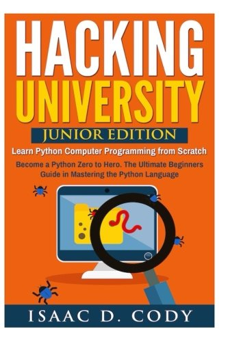 Hacking University: Junior Edition. Learn Python Computer Programming from Scratch: Become a Python Zero to Hero. The Ultimate Beginners Guide in ... Freedom and Data Driven series) (Volume 3) (Hacking With Python The Ultimate Beginners Guide)