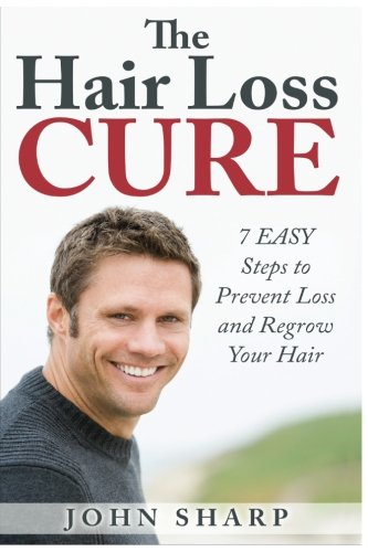 Hair Loss: THE HAIR LOSS CURE – 7 SIMPLE Steps to Prevent Hair Loss & REGROW Your Hair (Hair Loss, Hair Loss Cure, Hair Loss Restoration, Hair Loss Remedy, Hair Loss Protocol, Regrow Hair) (Volume 1)