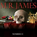 Number 13: The Complete Ghost Stories of M. R. James | Montague Rhodes James
