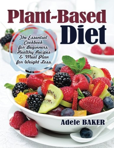 Plant Based Diet  The Essential Cookbook For Beginners  Healthy Recipes   Meal Plan For Weight Loss   Plant Based Recipes  Whole Foods Diet  Diet Plans Meals  Vegan Recipes  Plant Based For Beginners