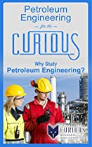 Petroleum Engineering for the Curious: Why Study Petroleum Engineering? (A Decision-Making Guide to College Majors, Research & Scholarships, and Career Success for Students, Educators and Parents)