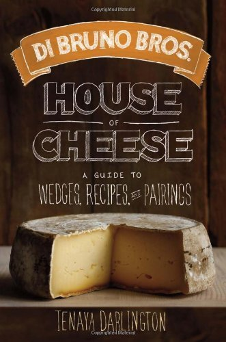 Di Bruno Bros. House of Cheese: A Guide to Wedges, Recipes, and Pairings by Tenaya Darlington (2013-05-07)