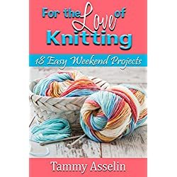 For The Love of Knitting: 18 Easy Weekend Projects