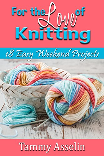 For The Love of Knitting: 18 Easy Weekend Projects by [Asselin, Tammy]