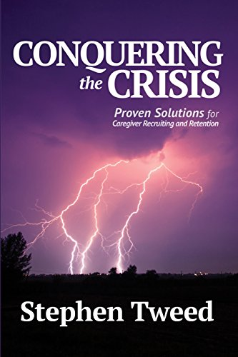Conquering the Crisis: Proven Solutions for Caregiver Recruiting and Retention by Stephen Tweed