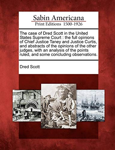 The case of Dred Scott in the United States Supreme Court: the full opinions of Chief Justice Taney and Justice Curtis, and abstracts of the opinions ... ruled, and some concluding observations.