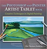 The Photoshop and Painter Artist Tablet Book: Creative Techniques in Digital Painting