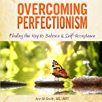 Overcoming Perfectionism (Revised & Updated): Finding the Key to Balance and Self-Acceptance | Ann Smith, MS LMFT