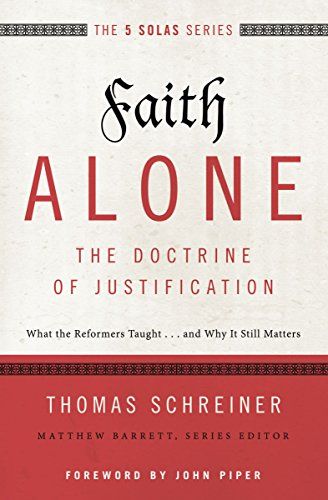 Faith Alone---The Doctrine of Justification: What the Reformers Taught...and Why It Still Matters (The Five Solas Series)
