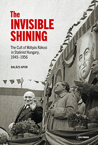 The Invisible Shining: The Cult of Matyas Rakosi in Stalinist Hungary, 1945-1956