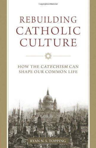 Rebuilding Catholic Culture: How the Catechism Can Shape Our Common Life by Ryan N. S. Topping (Jan 18 2013)