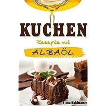 Kuchen Rezepte mit Albaöl: Gesunde Ernährung und Fett verbrennen mit dem richtigen Öl. Ein Kochbuch zum Abnehmen mit leckeren Backrezepten. (German Edition)