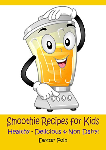 Smoothie Recipes for Kids: Healthy - Delicious - & Non Dairy! by Dexter Poin