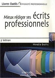 Mieux rédiger ses écrits professionnels : Lettres, messages électroniques, comptes rendus, rapports, analyses et synthèses par Mireille Brahic