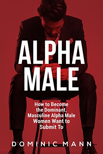 Attract Women: How to Become the Dominant, Masculine Alpha Male Women Want to Submit To (How to Be an Alpha Male and Attract Women) - How To Become A Dominant Male