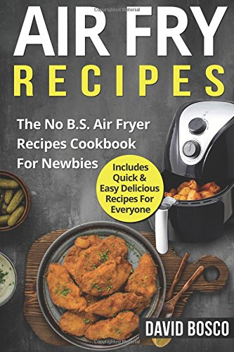Air Fry Recipes: The No B.S. Air Fryer Recipes Cookbook For Newbies - Includes Quick & Easy Delicious Recipes For Everyone (Volume 1) pdf