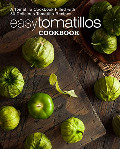 Easy Tomatillos Cookbook: A Tomatillo Cookbook Filled with 50 Delicious Tomatillo Recipes (2nd Edition) by BookSumo Press