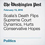 Scalia's Death Flips Supreme Court Dynamics, Hurts Conservative Hopes | Robert Barnes,Terri Rupar