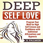 Deep Self-Love: Program Your Mind for High Self-Esteem and Confidence with Subliminal Affirmations and Hypnosis | S. Palmer