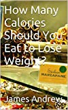 How Many Calories Should You Eat to Lose Weight?:(Quick Weight Loss Tips,Fast Weight Loss Tips,Rapid Weight Loss Tips,Calories For Weight Loss,Weight Loss Secrets,Lose Weight in a Week)