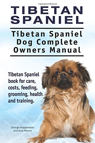 Tibetan Spaniel: Tibetan Spaniel. Tibetan Spaniel Dog Complete Owners Manual. Tibetan Spaniel book for care, costs, feeding, grooming, health and training.
