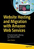 Website Hosting and Migration with Amazon Web Services: A Practical Guide to Moving Your Website to...