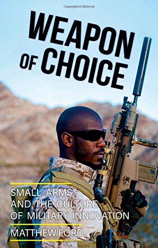 Weapon of Choice: Small Arms and the Culture of Military Innovation (Military Arms Small)