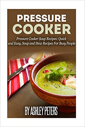 Pressure Cooker: 101 Pressure Cooker Soups Recipes: Quick and Easy, Soup and Stew Recipes for Busy People