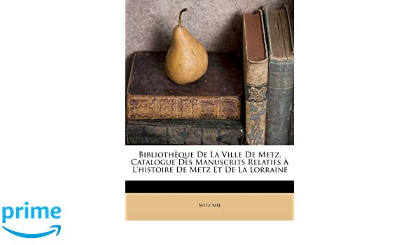 Bibliothèque De La Ville De Metz. Catalogue Des Manuscrits Relatifs À L  histoire De Metz Et De La Lorraine (French Edition)  Metz bibl, ... 9b516e9f39ee