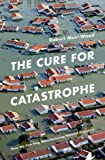 The Cure for Catastrophe: How We Can Stop Manufacturing Natural Disasters
