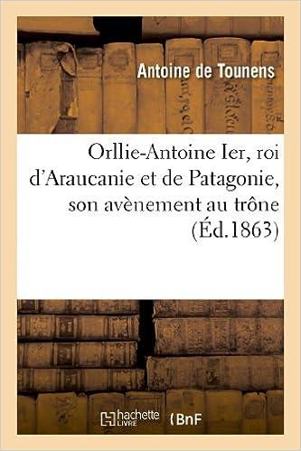 Livres gratuits Orllie-Antoine Ier, roi d'Araucanie et de Patagonie, son avènement au trône: , et sa captivité au Chili pdf ebook