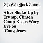 After Shake-Up by Trump, Clinton Camp Keeps Wary Eye on 'Conspiracy Theories' | Amy Chozick,Matt Flegenheimer