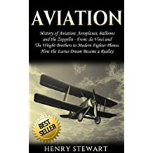 Aviation: History of Aviation: Aeroplanes, Balloons and the Zeppelin - From: da Vinci and The Wright Brothers to Modern Fighter Planes. How The Icarus Dream Became a Reality