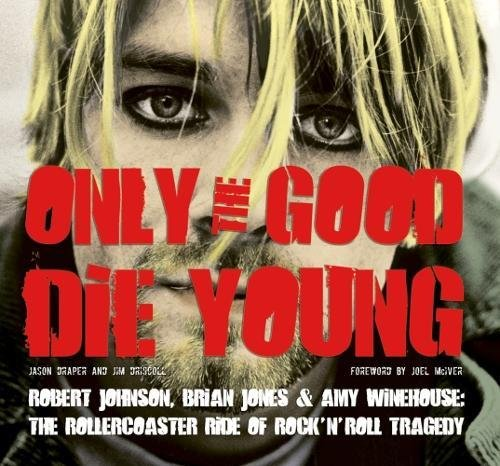 Download Only the Good Die Young: Robert Johnson, Brian Jones & Amy Winehouse: The Rollercoaster Ride of Rock 'n' Roll Suicide PDF