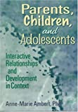 Parents, Children, and Adolescents : Interactive Relationships and Development in Context, Ambert, Anne-Marie, 0789001810