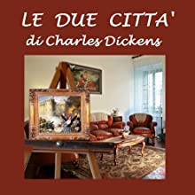 Le due città [A Tale of Two Cities] (       UNABRIDGED) by Charles Dickens Narrated by Silvia Cecchini