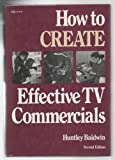 How to Create Effective TV Commercials, Baldwin, Huntley, 0844230316